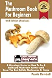 img - for The Mushroom Book For Beginners: 2nd Edition Revised : A Mycology Starter or How To Be A Backyard Mushroom Farmer And Grow The Best Edible Mushrooms At Home (Volume 1) book / textbook / text book