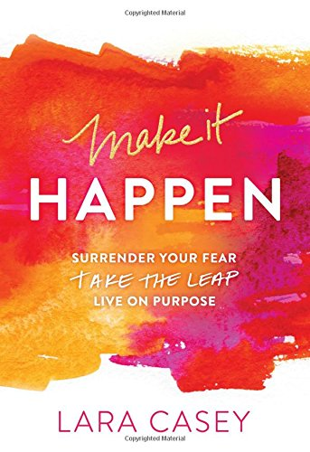 Make it Happen: Surrender Your Fear. Take the Leap. Live On Purpose. - Lara Casey
