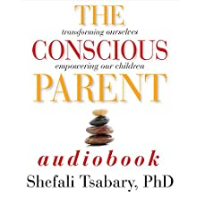 The Conscious Parent: Transforming Ourselves, Empowering Our Children (       UNABRIDGED) by Dr. Shefali Tsabary Narrated by Dr. Shefali Tsabary