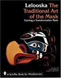 Lelooska: The Traditional Art of the Mask : Carving a Transformation Mask (Schiffer Book for Woodcarvers)