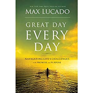 Great Day Every Day: Navigating Life's Challenges with Promise and Purpose | [Max Lucado]