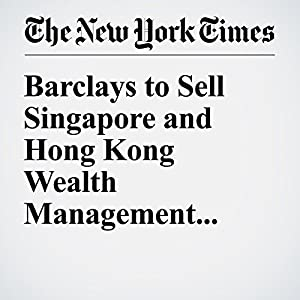 Barclays to Sell Singapore and Hong Kong Wealth Management Business Other von Chad Bray Gesprochen von: Fleet Cooper