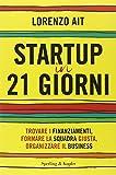 Startup in 21 giorni. Trovare i finanziamenti, formare la squadra giusta, organizzare il business