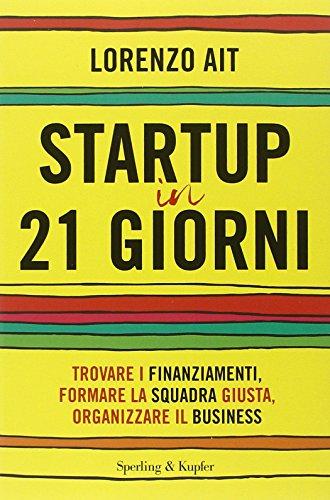 Startup in 21 giorni Trovare i finanziamenti formare la squadra giusta organizzare il business PDF