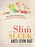 No Gym Needed: The Slim and Sleek Anti-Gym Rat: One Mother's Personal Journey to Successful, At-Home Weight Loss