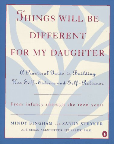 Things Will Be Different for My Daughter: A Practical Guide to Building Her Self-Esteem and Self-Reliance