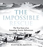 The Impossible Rescue: The True Story of an Amazing Arctic Adventure