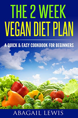 The 2 Week Vegan Diet Plan: A Quick & Easy cookbook for beginners by Abagail Lewis