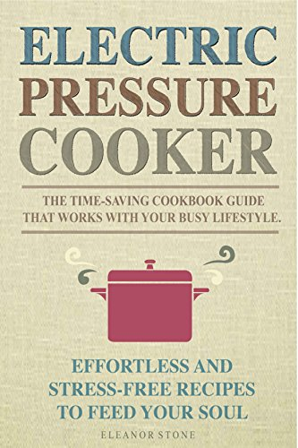 Electric Pressure Cooker: The Time-Saving Cookbook Guide That Works With Your Busy Lifestyle - Effortless And Stress-Free Recipes To Feed Your Soul by Eleanor Stone
