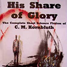 His Share of Glory: The Complete Short Science Fiction of C. M. Kornbluth (       UNABRIDGED) by C. M. Kornbluth, Timothy P. Szczesuil (editor) Narrated by Steve Baker