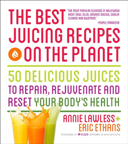 The Best Juicing Recipes on the Planet: 100 Delicious Juices to Repair, Rejuvenate and Reset Your Body's Health by Annie Lawless, Eric Ethans