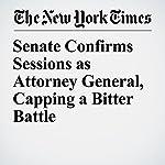 Senate Confirms Sessions as Attorney General, Capping a Bitter Battle | Eric Lichtblau,Matt Flegenheimer