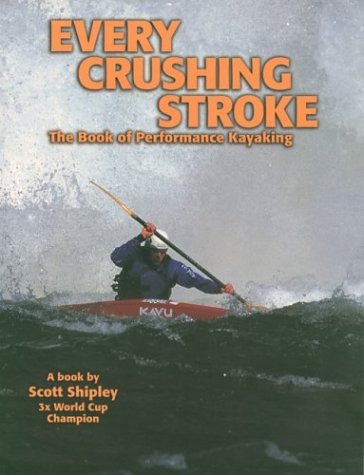 Every Crushing Stroke: The Book of Performance Kayaking