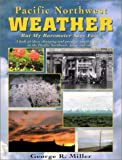 Pacific Northwest Weather: But My Barometer Says Fair! : A Look at Those Changing and Peculiar Weather Patterns in the Pacific Northwest, Large and Small