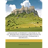 Grammatica Hebraeo-Chaldaica: Ex CL. Wasmuthi Hebraismo Restituto Et D. Opitii Chaldaismo Harmonice Adornata ....