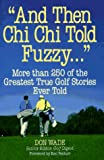 """And Then Chi Chi Told Fuzzy-- "": More Than 250 of the Greatest True Golf Stories Ever Told (And Then Jack Said to Arnie...)"