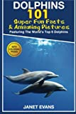 Dolphins: 101 Fun Facts and Amazing Pictures (Featuring The World s 6 Top Dolphins With Coloring Pages)