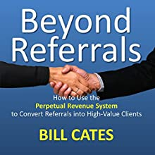Beyond Referrals: How to Use the Perpetual Revenue System to Convert Referrals into High-Value Clients | Livre audio Auteur(s) : Bill Cates Narrateur(s) : Tracy Kinkead