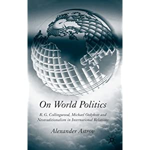 On World Politics: R.G. Collingwood,  Michael Oakeshott and Neotraditionalism in International Relations Alexander Astrov