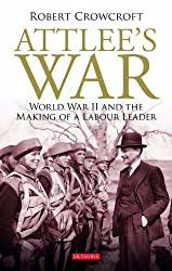 Attlee's War: World War II and the Making of a Labour Leader (International Library of Twentieth Century History)