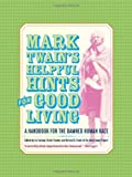 Mark Twain's Helpful Hints for Good Living: A Handbook for the Damned Human Race (0520242459) by Mark Twain