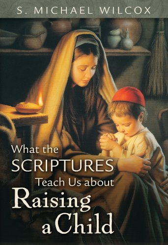 What the Scriptures Teach Us about Raising a Child, S. Michael Wilcox