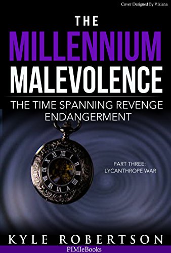 Book: The Millennium Malevolence - The Time Spanning Revenge Endangerment (Book Three) Lycanthrope War (Time Revenge Chronicles) by Kyle Robertson