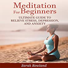 Meditation for Beginners: Ultimate Guide to Relieve Stress, Depression and Anxiety Audiobook by Sarah Rowland Narrated by Stephanie Murphy