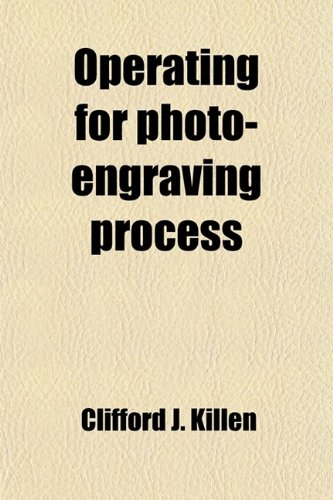 Operating for Photo-Engraving Process; A Condensed Practical Treatise on the Photographic or Operating Branch of Photo-Engraving