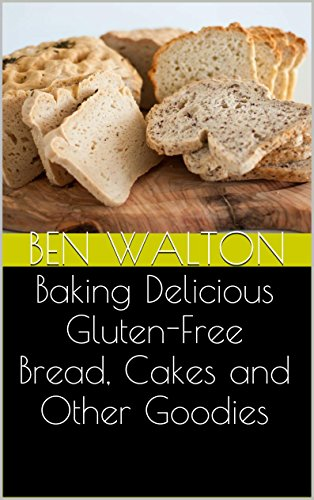 Baking Delicious Gluten-Free Bread, Cakes and Other Goodies by Ben Walton
