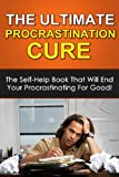 The Ultimate Procrastination Cure - The self-help book that will end your procrastinating for good!