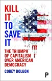 img - for Kill It to Save It: The Triumph of Capitalism over American Democracy book / textbook / text book