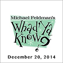 Whad'Ya Know?, December 20, 2014  by Michael Feldman Narrated by Michael Feldman
