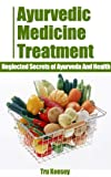 Ayurvedic Medicine Treatment - Neglected Secrets of Ayurveda And Health (81% Solutions Guidebooks Series)