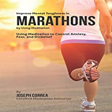 Improve Mental Toughness in Marathons by Using Meditation: Using Meditation to Control Anxiety, Fear, and Disbelief (       UNABRIDGED) by Joseph Correa Narrated by Andrea Erickson