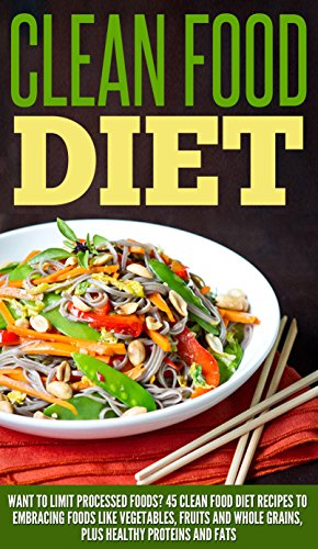 Clean Food Diet: Want To Limit Processed Foods? 45 Clean Food Diet Recipes Embracing Foods Like Vegetables, Fruits And Whole Grains, Plus Healthy Proteins ... Clean Eating Recipes, Detox Cleanse Diet) by Amelia Sanders