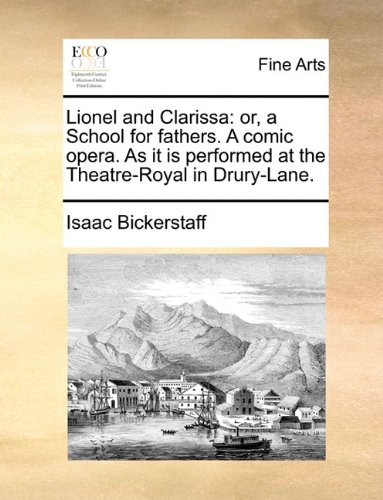 Lionel and Clarissa: or, a School for fathers. A comic opera. As it is performed at the Theatre-Royal in Drury-Lane.