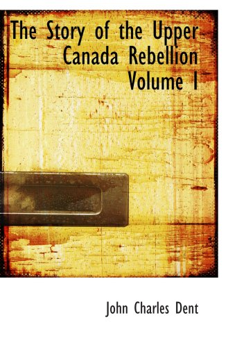 The Story of the Upper Canada Rebellion  Volume I