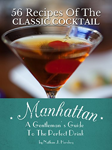 Manhattan: A Gentleman's Guide To The Perfect Drink - 56 Recipes Of The Classic Cocktail by Nathan J. Hershey