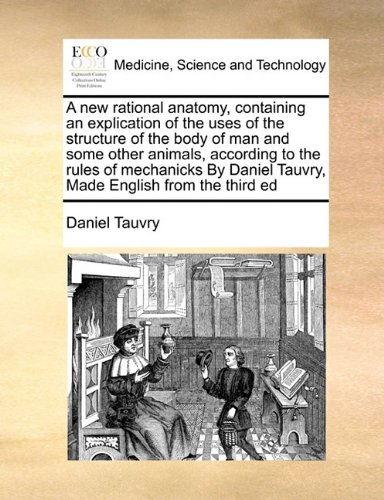 A new rational anatomy, containing an explication of the uses of the structure of the body of man and some other animals, according to the rules of ... Tauvry,  Made English from the third ed