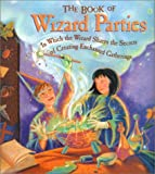 The Book of Wizard Parties: In Which the Wizard Shares the Secrets of Creating Enchanted Gatherings