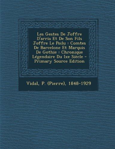 Les Gestes de Joffre D'Arria Et de Son Fils Joffre Le Poilu: Comtes de Barcelone Et Marquis de Gothie: Chronique Legendaire Du Ixe Siecle - Primary Source Edition