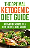 The Optimal Ketogenic Diet Guide: Proven Benefits Of A Low Carb Ketogenic Diet (diabetes, fibromyalgia,  paleo, candida, Ketones, atkins, celiac, autoimmune, cancer, high blood pressure, cholesterol)