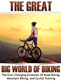 The Great Big World of Biking: The Ever-Changing Evolution of Road Biking, Mountain Biking, and Cyclist Training (How To Bike Book 1)