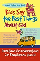 Kids Say the Best Things About God: Devotions and Conversations for Families on the Go
