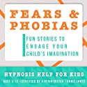 Childhood Fears & Phobias: Hypnosis Help to Decrease Child Anxiety & Fear  by Joel Thielke Narrated by Annie James
