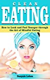 Clean Eating: How to Look and Feel Younger Through the Art of Mindful Eating (Healthy Eating Made Simple, Dieting and Weight Loss, and Nutrition for the Body)