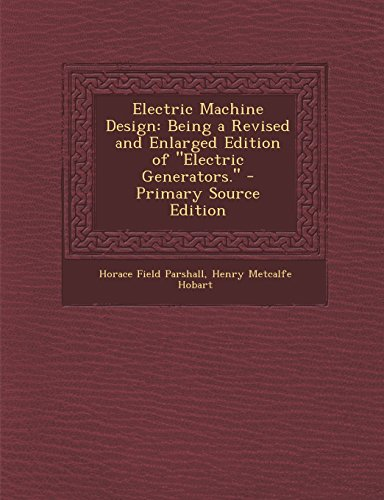 Electric Machine Design: Being A Revised And Enlarged Edition Of Electric Generators. - Primary Source Edition