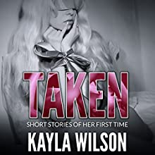 Taken: Short Stories of Her First Time Audiobook by Kayla Wilson Narrated by Desiree Divine, Liam James