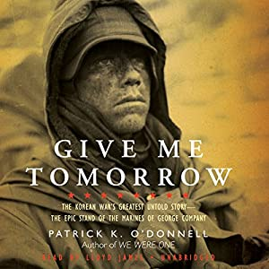 Give Me Tomorrow - The Korean War's Greatest Untold Story--The Epic Stand of the Marines of George Company - Patrick K. O'Donnell